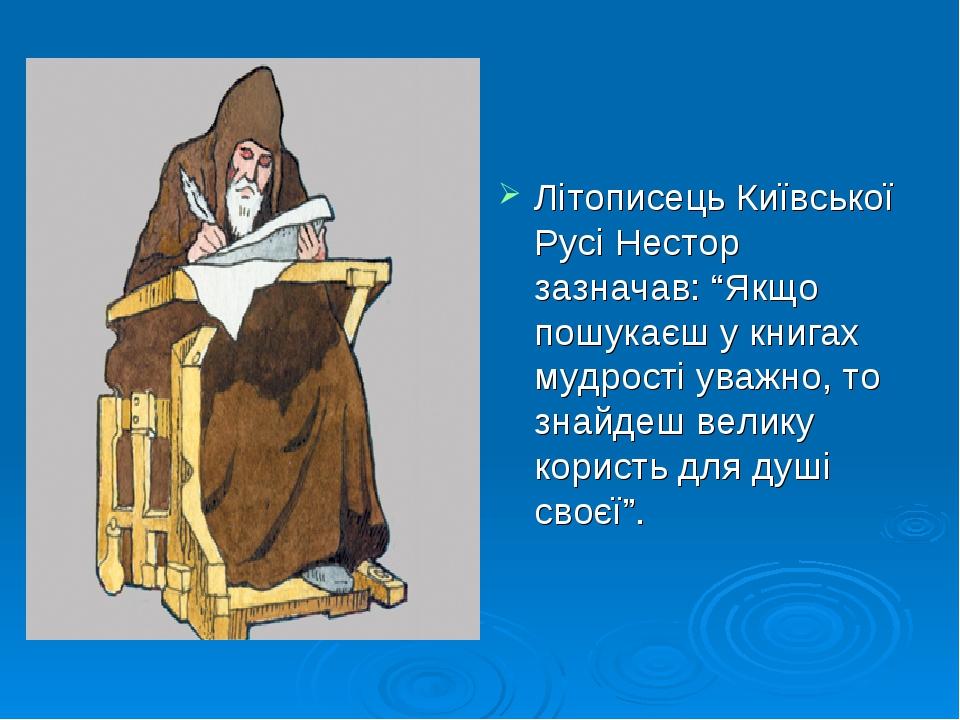 """Літописець Київської Русі Нестор зазначав: """"Якщо пошукаєш у книгах мудрості уважно, то знайдеш велику користь для душі своєї""""."""