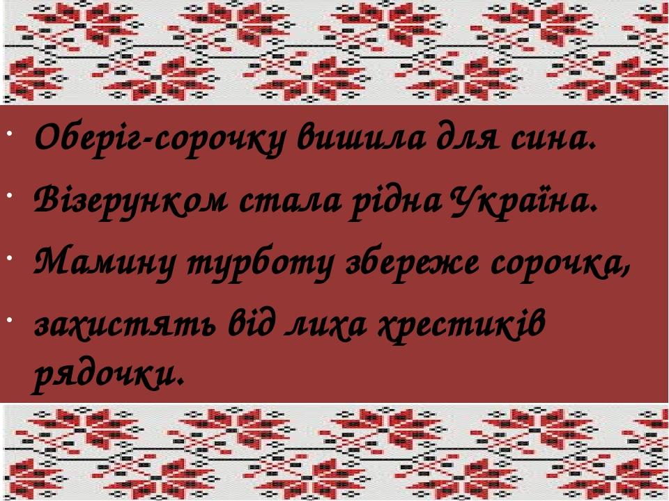 Оберіг-сорочку вишила для сина. Візерунком стала рідна Україна. Мамину турботу збереже сорочка, захистять від лиха хрестиків рядочки. Леся Вознюк