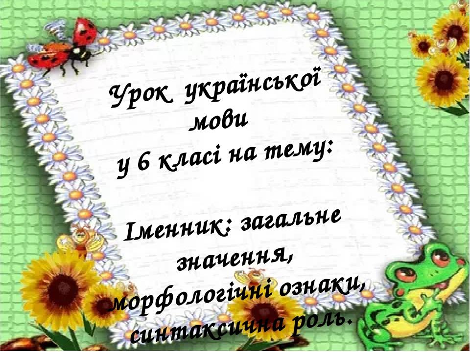 Урок української мови у 6 класі на тему: Іменник: загальне значення, морфологічні ознаки, синтаксична роль.
