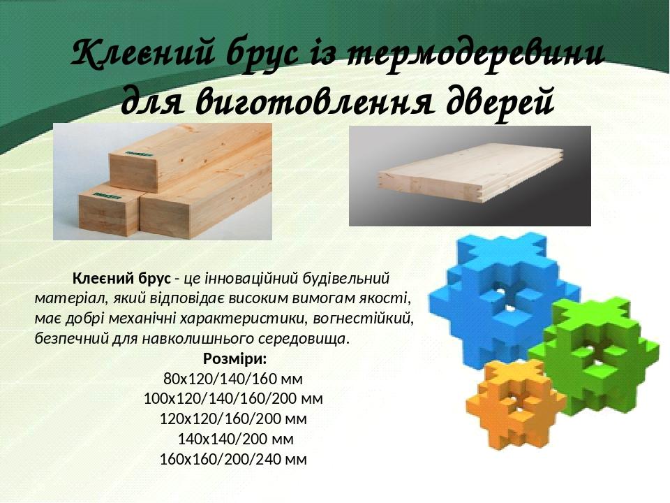 Клеєний брус із термодеревини для виготовлення дверей Клеєний брус - це інноваційний будівельний матеріал, який відповідає високим вимогам якості, ...