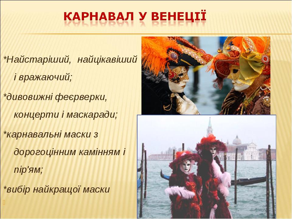 *Найстаріший, найцікавіший і вражаючий; *дивовижні феєрверки, концерти і маскаради; *карнавальні маски з дорогоцінним камінням і пір'ям; *вибір най...