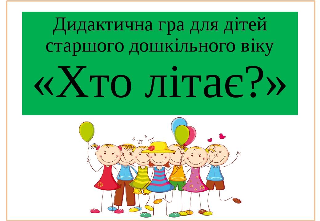 Дидактична гра для дітей старшого дошкільного віку «Хто літає?»