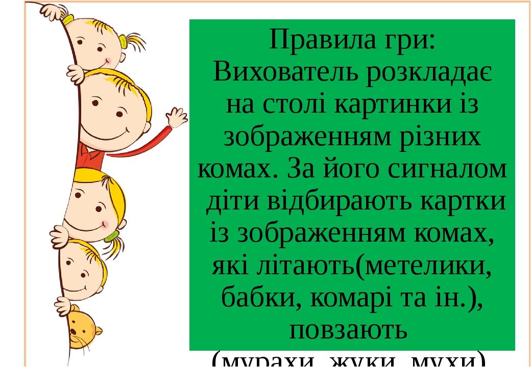 Правила гри: Вихователь розкладає на столі картинки із зображенням різних комах. За його сигналом діти відбирають картки із зображенням комах, які ...