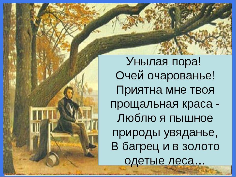 Унылая пора! Очей очарованье! Приятна мне твоя прощальная краса - Люблю я пышное природы увяданье, В багрец и в золото одетые леса…