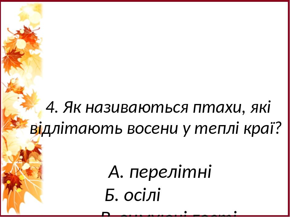 4. Як називаються птахи, які відлітають восени у теплі краї? А. перелітні Б. осілі В. зимуючі гості