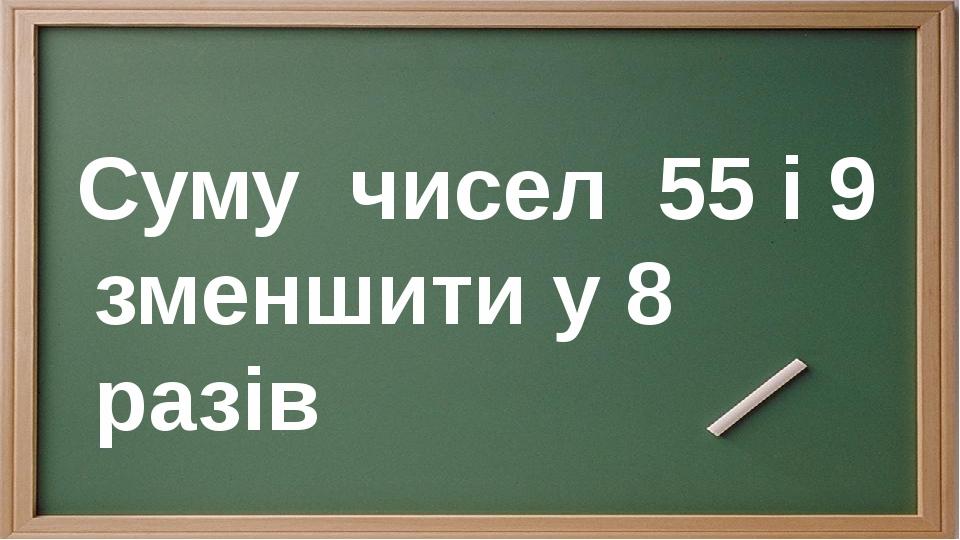 Суму чисел 55 і 9 зменшити у 8 разів