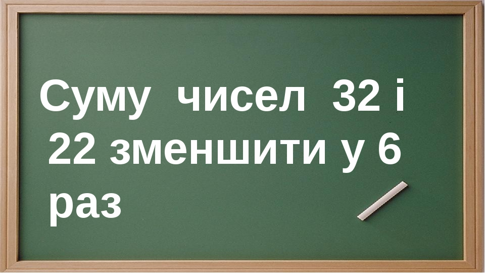 Суму чисел 32 і 22 зменшити у 6 раз