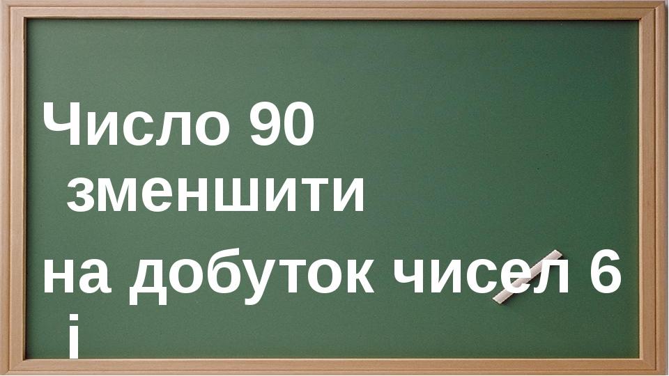 Число 90 зменшити на добуток чисел 6 і 6