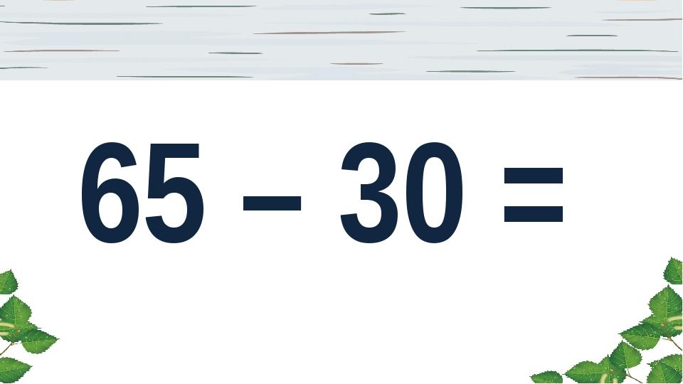 65 – 30 =