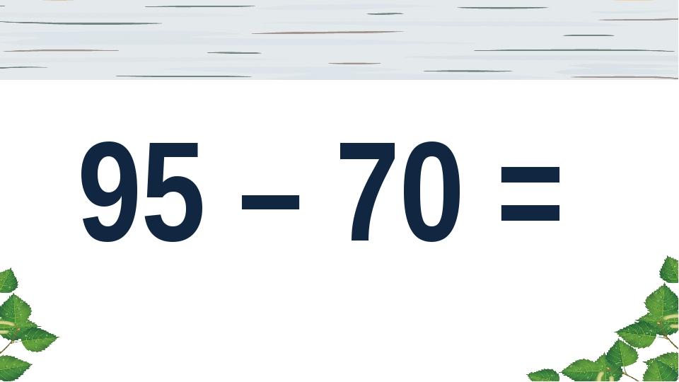 95 – 70 =