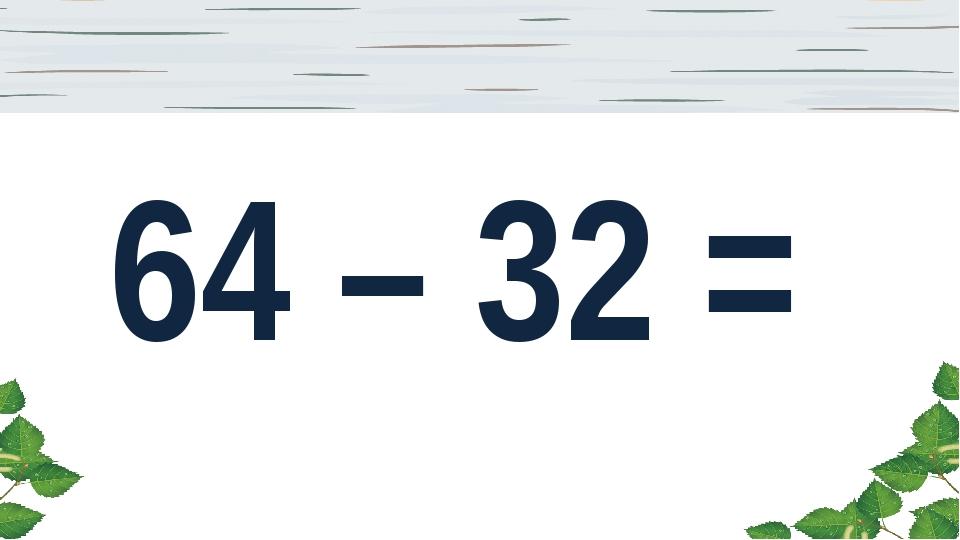 64 – 32 =
