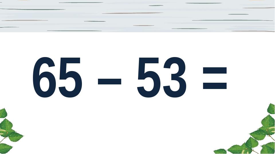 65 – 53 =