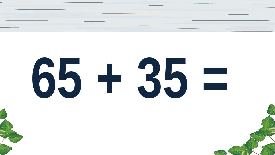 65 + 35 =