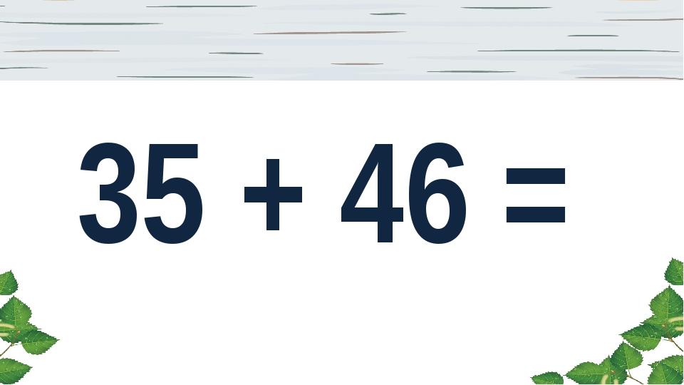 35 + 46 =