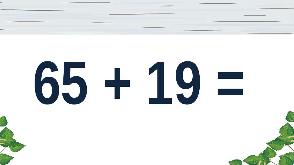 65 + 19 =