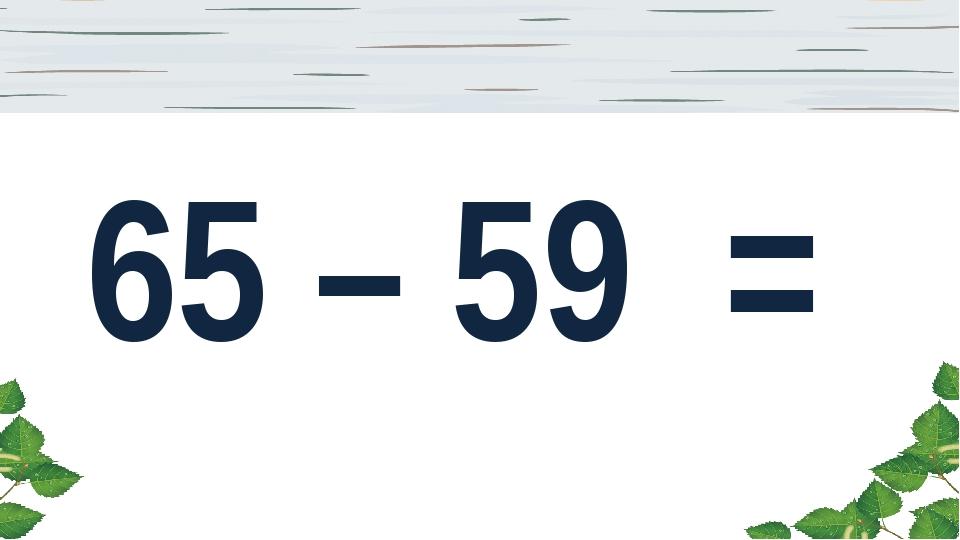 65 – 59 =