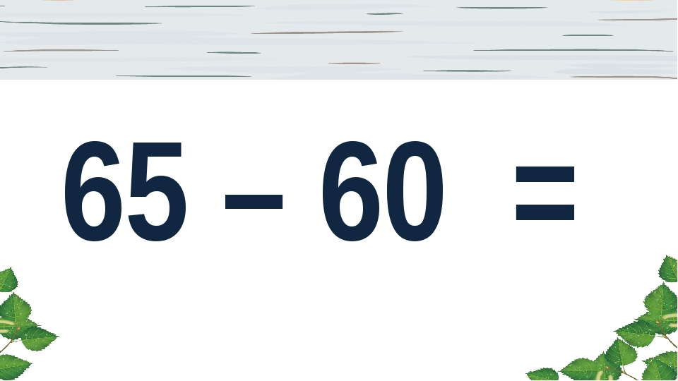 65 – 60 =