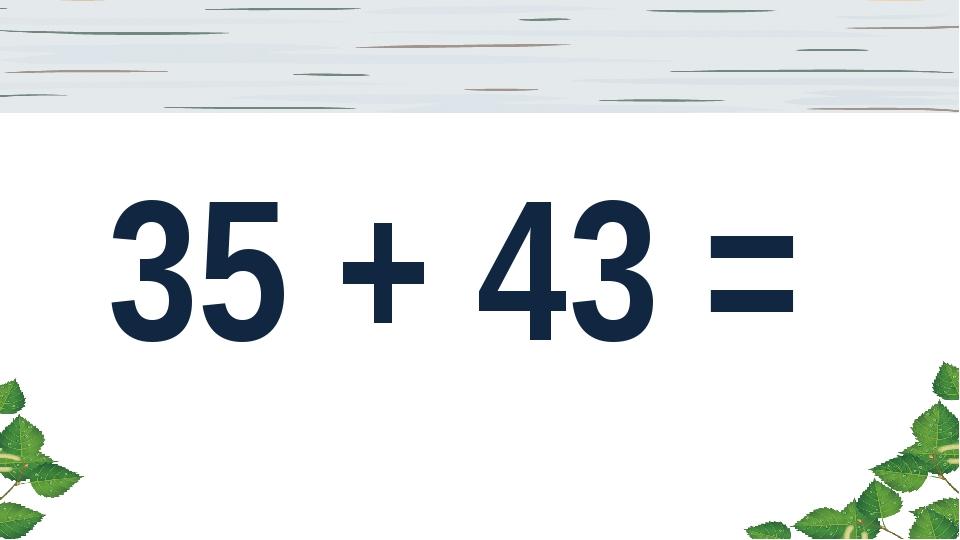 35 + 43 =