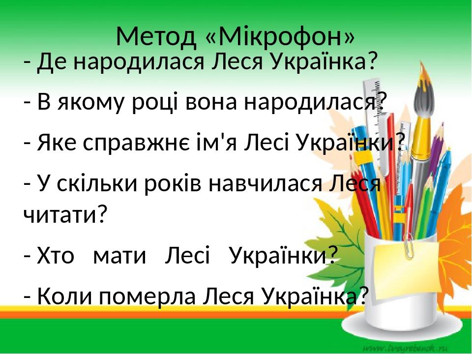 Метод «Мікрофон» - Де народилася Леся Українка? - В якому році вона народилася? - Яке справжнє ім'я Лесі Українки? - У скільки років навчилася Леся...