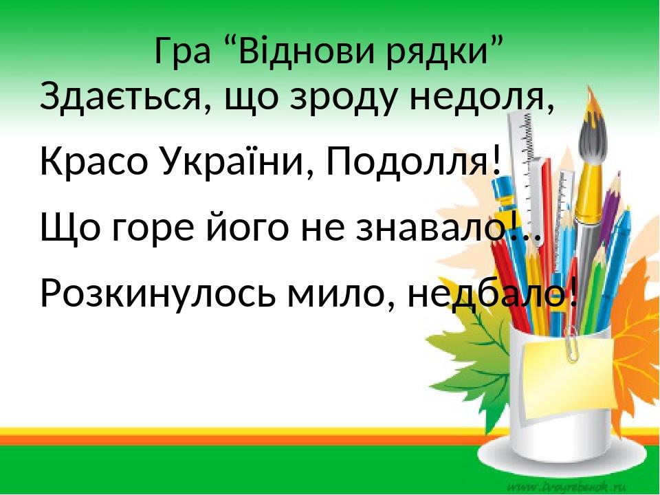 """Гра """"Віднови рядки"""" Здається, що зроду недоля, Красо України, Подолля! Що горе його не знавало!.. Розкинулось мило, недбало!"""