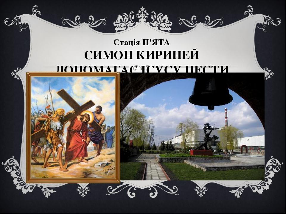 Стація П'ЯТА СИМОН КИРИНЕЙ ДОПОМАГАЄ ІСУСУ НЕСТИ ХРЕСТ
