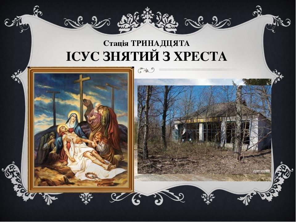 Стація ТРИНАДЦЯТА ІСУС ЗНЯТИЙ З ХРЕСТА