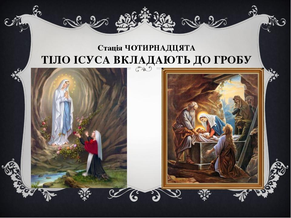 Стація ЧОТИРНАДЦЯТА ТІЛО ІСУСА ВКЛАДАЮТЬ ДО ГРОБУ