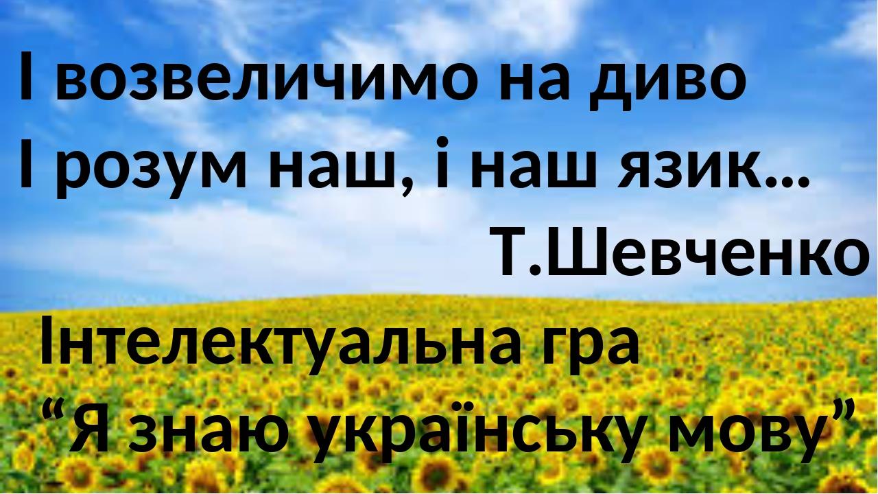 """І возвеличимо на диво І розум наш, і наш язик… Т.Шевченко Інтелектуальна гра """"Я знаю українську мову"""""""