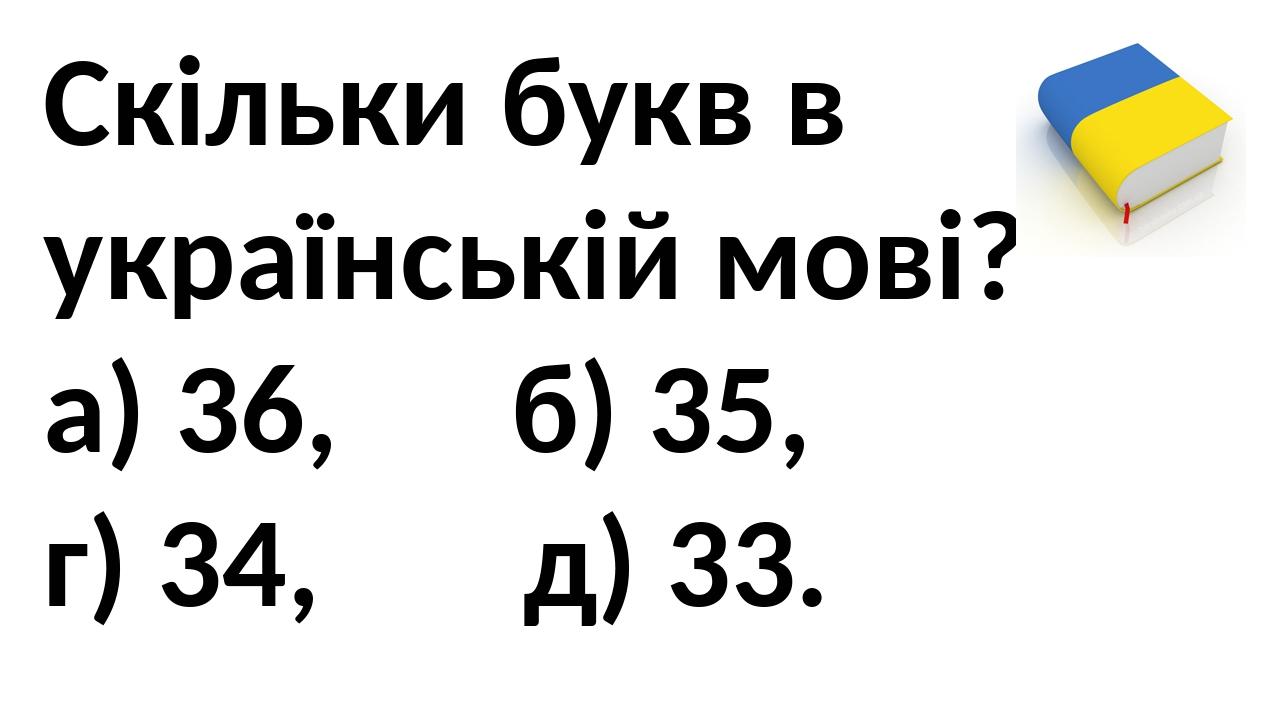 Скільки букв в українській мові? а) 36, б) 35, г) 34, д) 33.