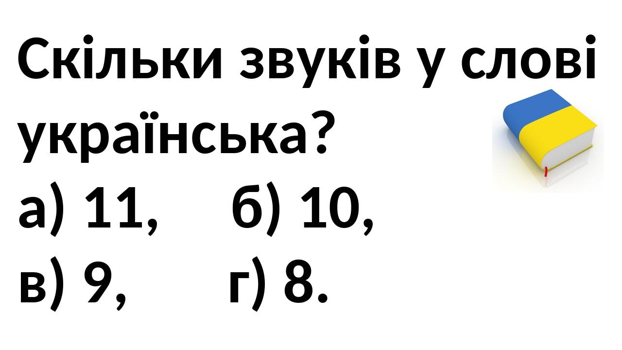 Скільки звуків у слові українська? а) 11, б) 10, в) 9, г) 8.