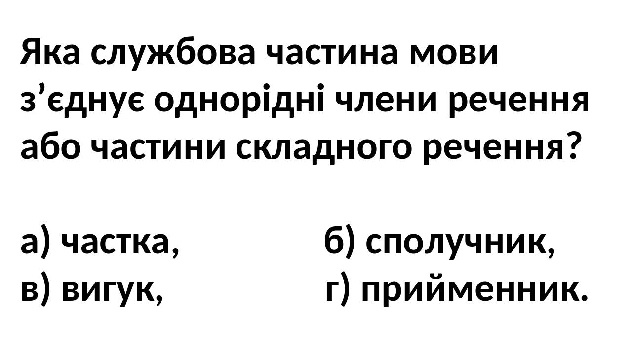 Яка службова частина мови з'єднує однорідні члени речення або частини складного речення? а) частка, б) сполучник, в) вигук, г) прийменник.