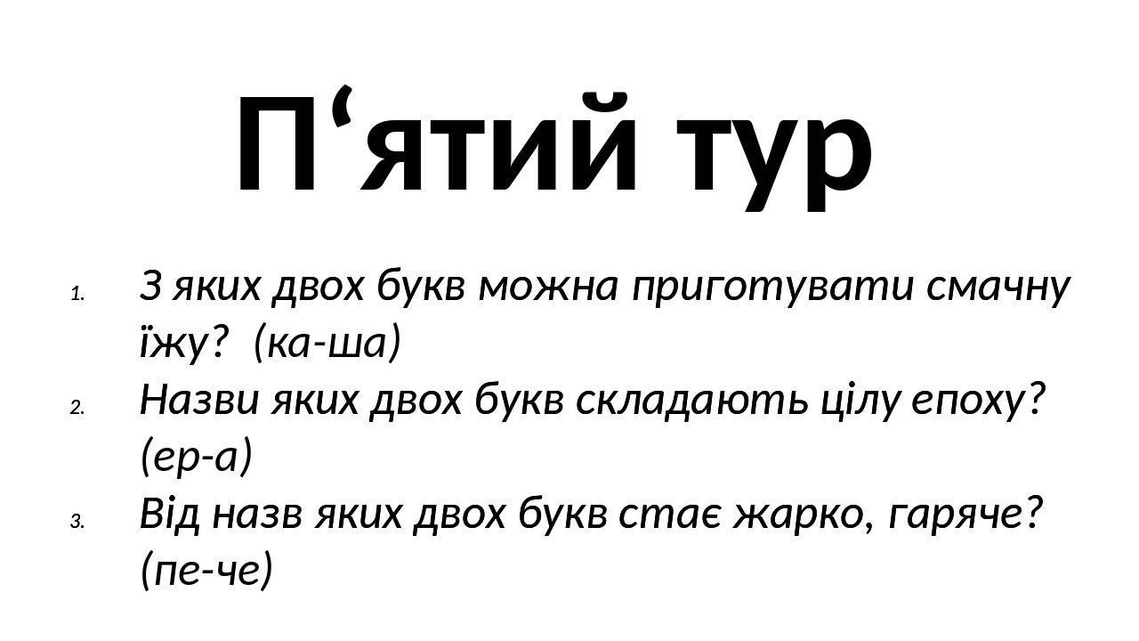 П'ятий тур З яких двох букв можна приготувати смачну їжу? (ка-ша) Назви яких двох букв складають цілу епоху? (ер-а) Від назв яких двох букв стає жа...