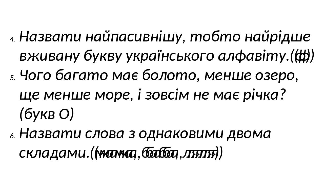 Назвати найпасивнішу, тобто найрідше вживану букву українського алфавіту (ф) Чого багато має болото, менше озеро, ще менше море, і зовсім не має рі...