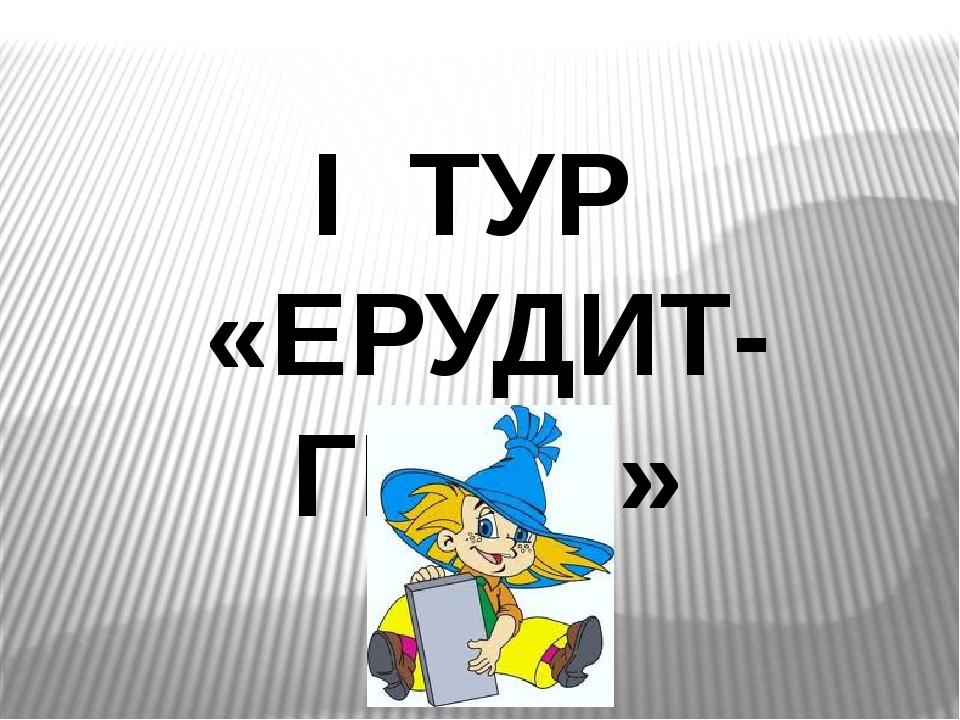 І ТУР «ЕРУДИТ-ГЕЙМ»