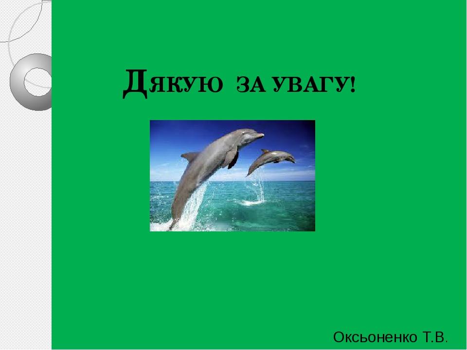 ДЯКУЮ ЗА УВАГУ! Оксьоненко Т.В.