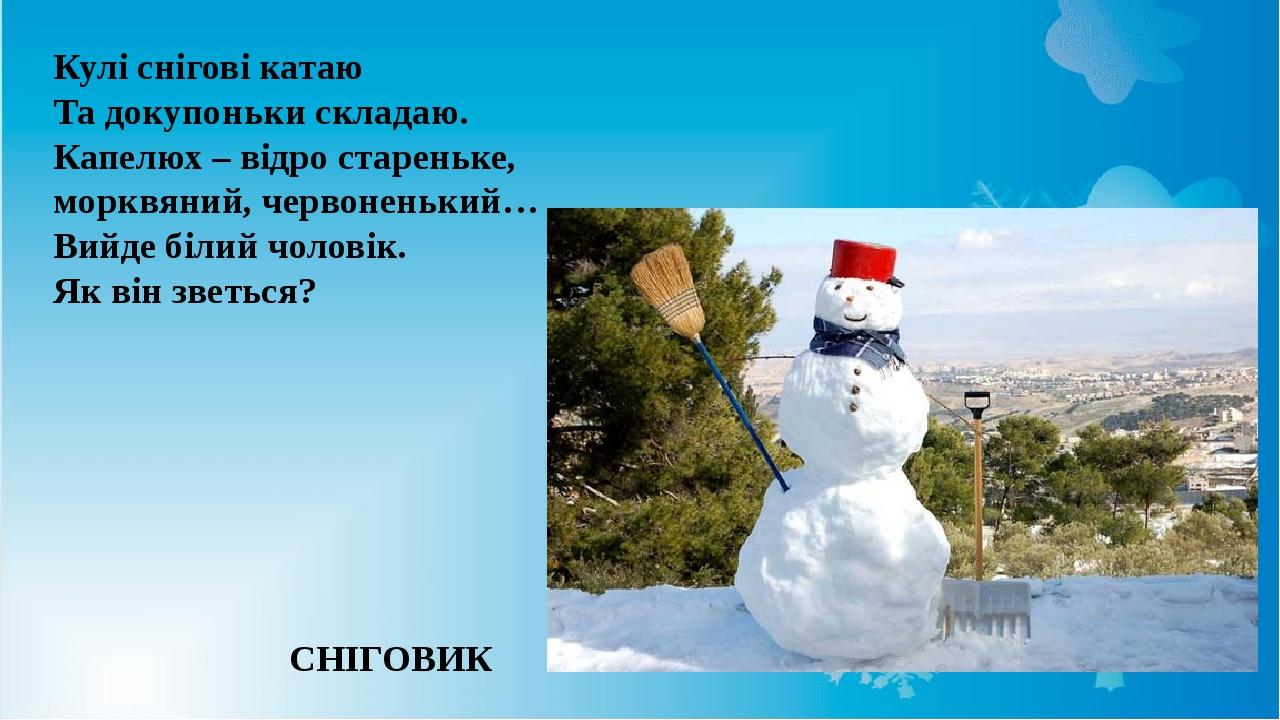 Кулі снігові катаю Та докупоньки складаю. Капелюх – відро стареньке, морквяний, червоненький… Вийде білий чоловік. Як він зветься? СНІГОВИК