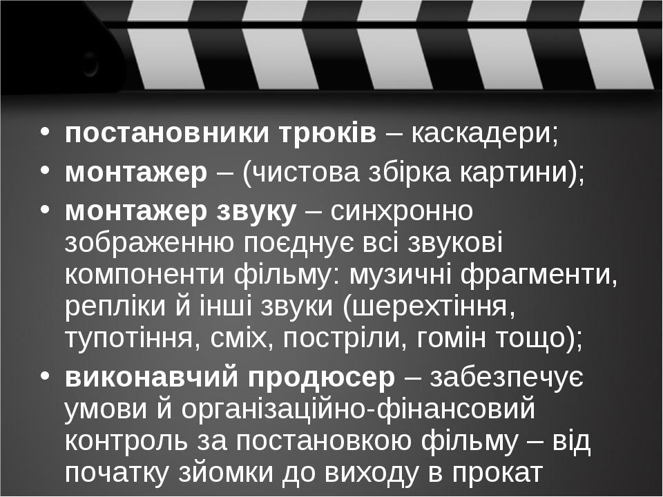 постановники трюків – каскадери; монтажер – (чистова збірка картини); монтажер звуку – синхронно зображенню поєднує всі звукові компоненти фільму: ...