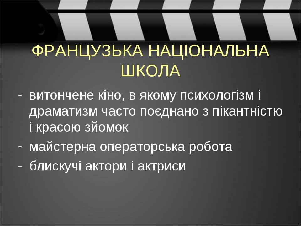 ФРАНЦУЗЬКА НАЦІОНАЛЬНА ШКОЛА витончене кіно, в якому психологізм і драматизм часто поєднано з пікантністю і красою зйомок майстерна операторська ро...