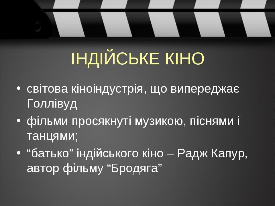 """ІНДІЙСЬКЕ КІНО світова кіноіндустрія, що випереджає Голлівуд фільми просякнуті музикою, піснями і танцями; """"батько"""" індійського кіно – Радж Капур, ..."""