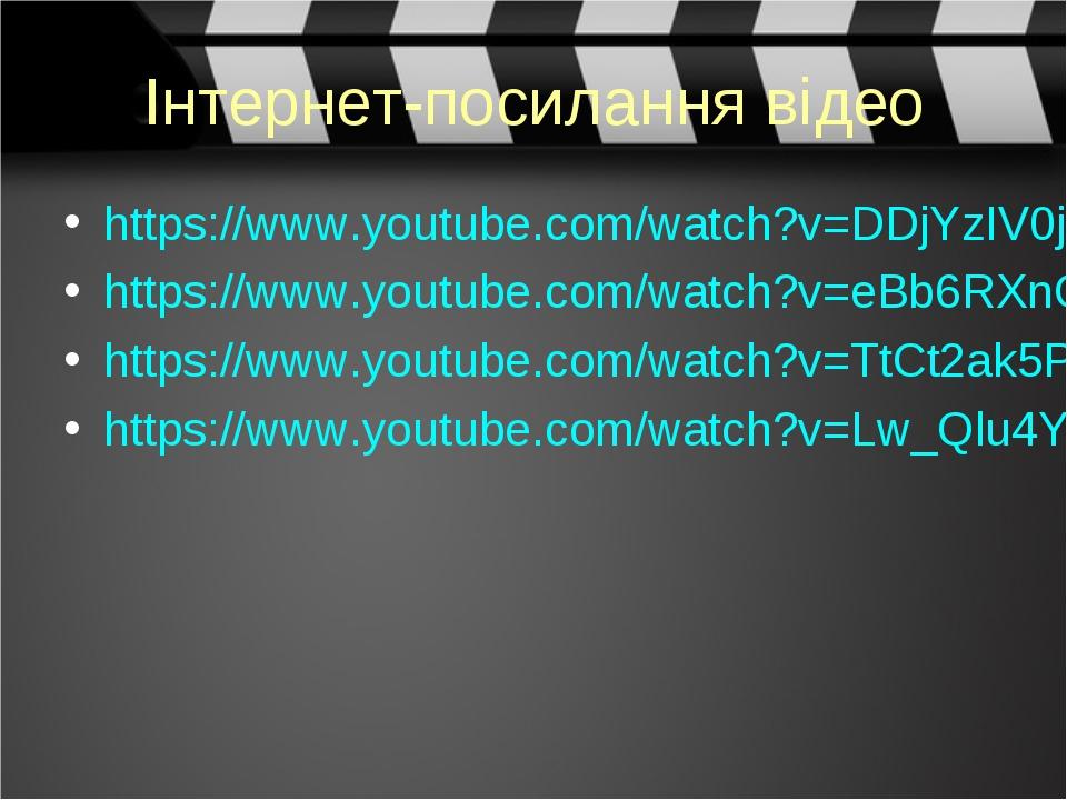 Інтернет-посилання відео https://www.youtube.com/watch?v=DDjYzIV0jD8 https://www.youtube.com/watch?v=eBb6RXnOv6w https://www.youtube.com/watch?v=Tt...