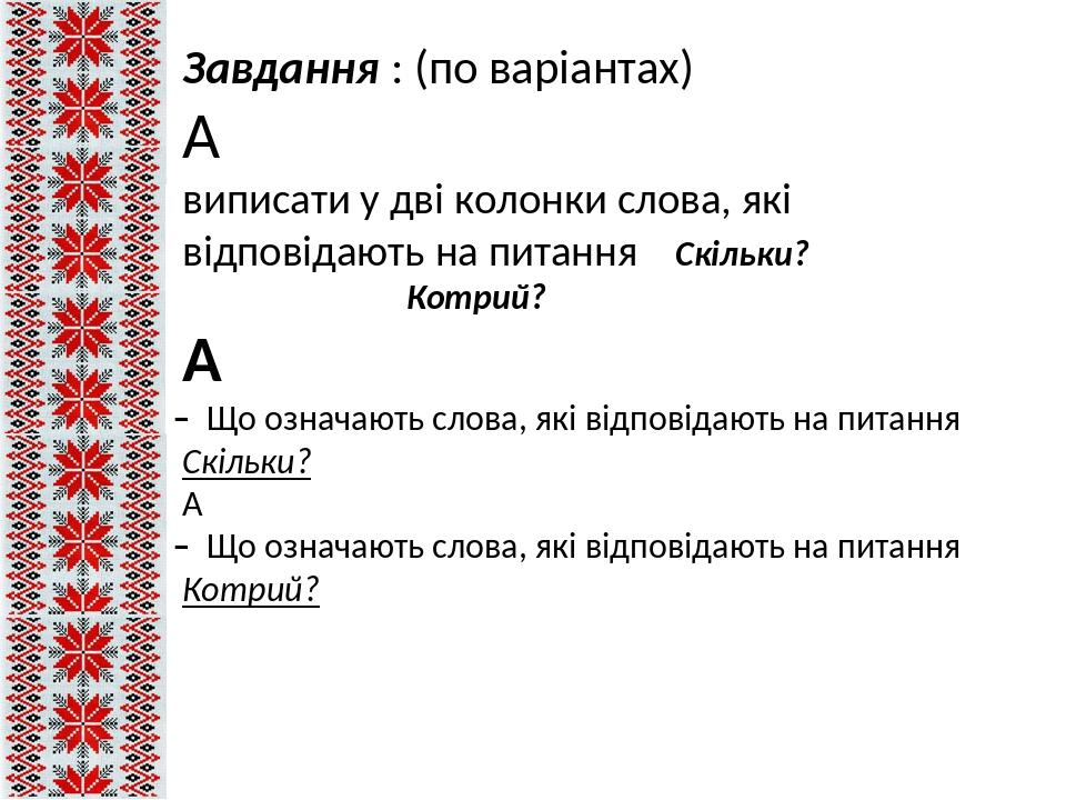 Завдання : (по варіантах)  виписати у дві колонки слова, які відповідають на питання Скільки? Котрий?  ̶ Що означають слова, які відповідають на ...