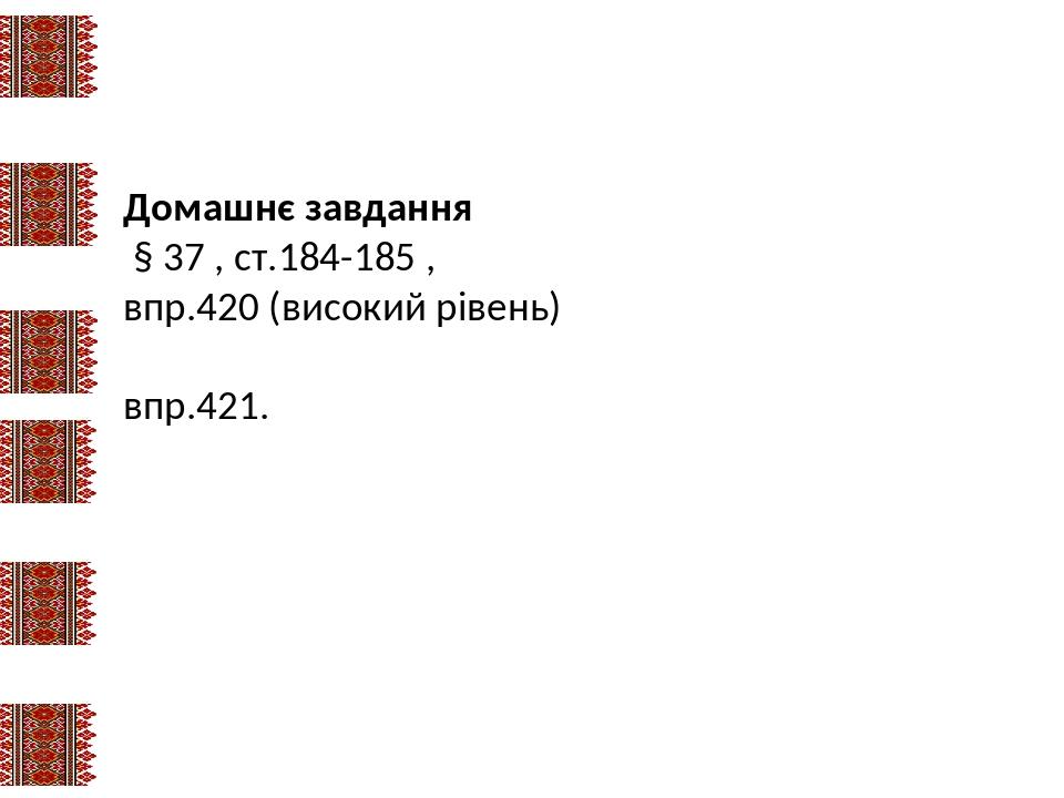 Домашнє завдання § 37 , ст.184-185 , впр.420 (високий рівень) впр.421.