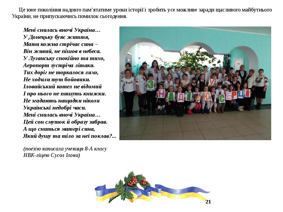 Це юне покоління надовго пам'ятатиме уроки історії і зробить усе можливе заради щасливого майбутнього України, не припускаючись помилок сьогодення....