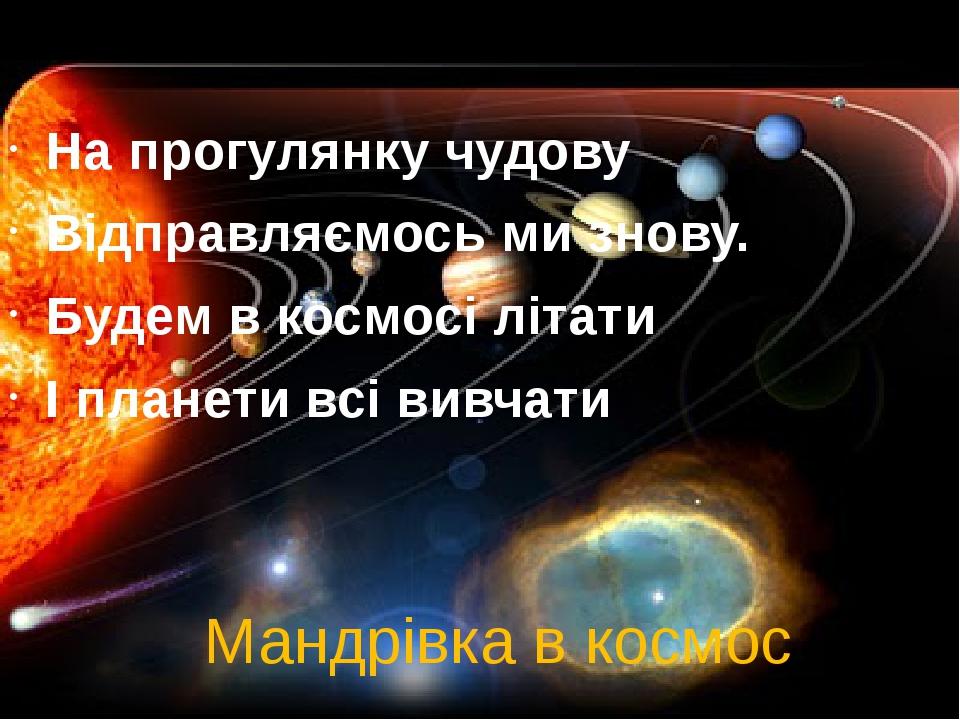 Мандрівка в космос На прогулянку чудову Відправляємось ми знову. Будем в космосі літати І планети всі вивчати