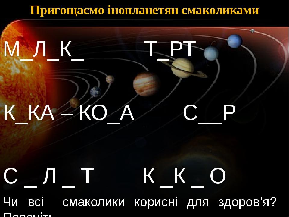 Пригощаємо інопланетян смаколиками М_Л_К_ Т_РТ К_КА – КО_А С__Р С _ Л _ Т К _К _ О Чи всі смаколики корисні для здоров'я? Поясніть.