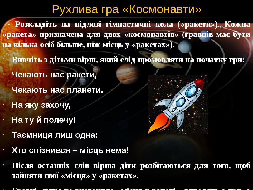 Рухлива гра «Космонавти» - Розкладіть на підлозі гімнастичні кола («ракети»). Кожна «ракета» призначена для двох «космонавтів» (гравців має бути на...