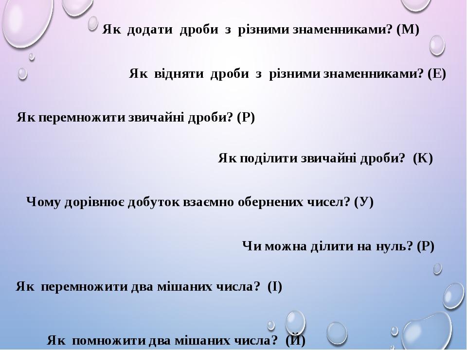 Як помножити два мішаних числа? (Й) Як додати дроби з різними знаменниками? (М) Як відняти дроби з різними знаменниками? (Е) Як перемножити звичайн...