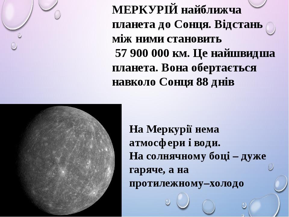 МЕРКУРІЙ найближча планета до Сонця. Відстань між ними становить 57 900 000 км. Це найшвидша планета. Вона обертається навколо Сонця 88 днів На Мер...