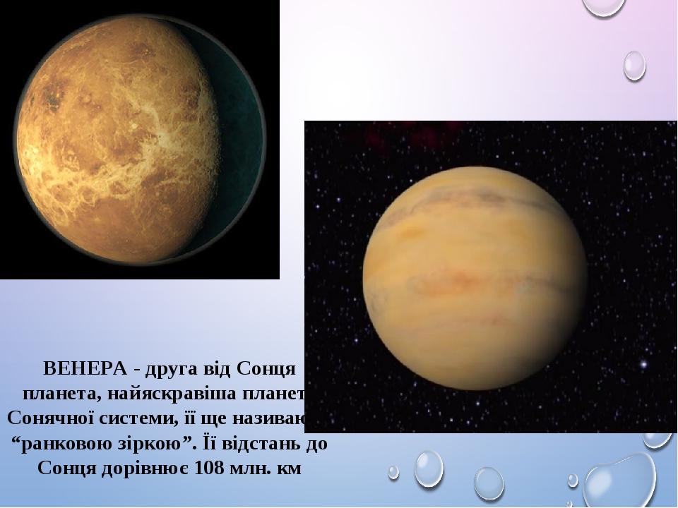 """ВЕНЕРА - друга від Сонця планета, найяскравіша планета Сонячної системи, її ще називають """"ранковою зіркою"""". Її відстань до Сонця дорівнює 108 млн. км"""