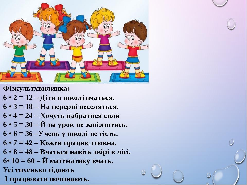 Фізкультхвилинка: 6 • 2 = 12 – Діти в школі вчаться. 6 • 3 = 18 – На перерві веселяться. 6 • 4 = 24 – Хочуть набратися сили 6 • 5 = 30 – Й на урок ...